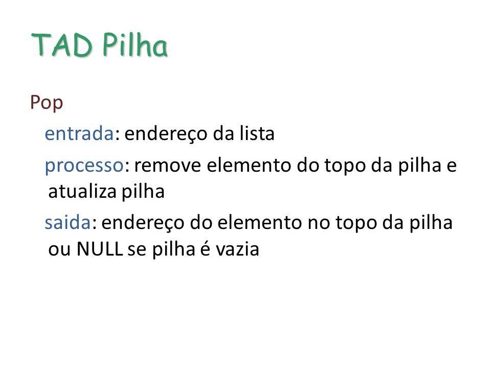 TAD Pilha Pop entrada: endereço da lista processo: remove elemento do topo da pilha e atualiza pilha saida: endereço do elemento no topo da pilha ou NULL se pilha é vazia