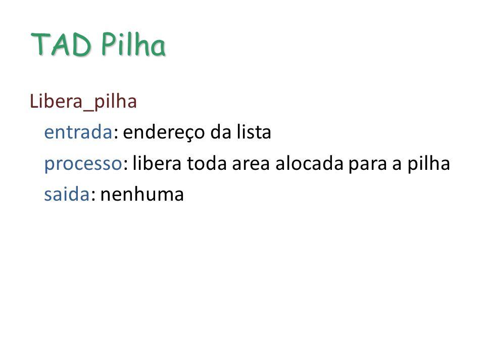 TAD Pilha Libera_pilha entrada: endereço da lista processo: libera toda area alocada para a pilha saida: nenhuma