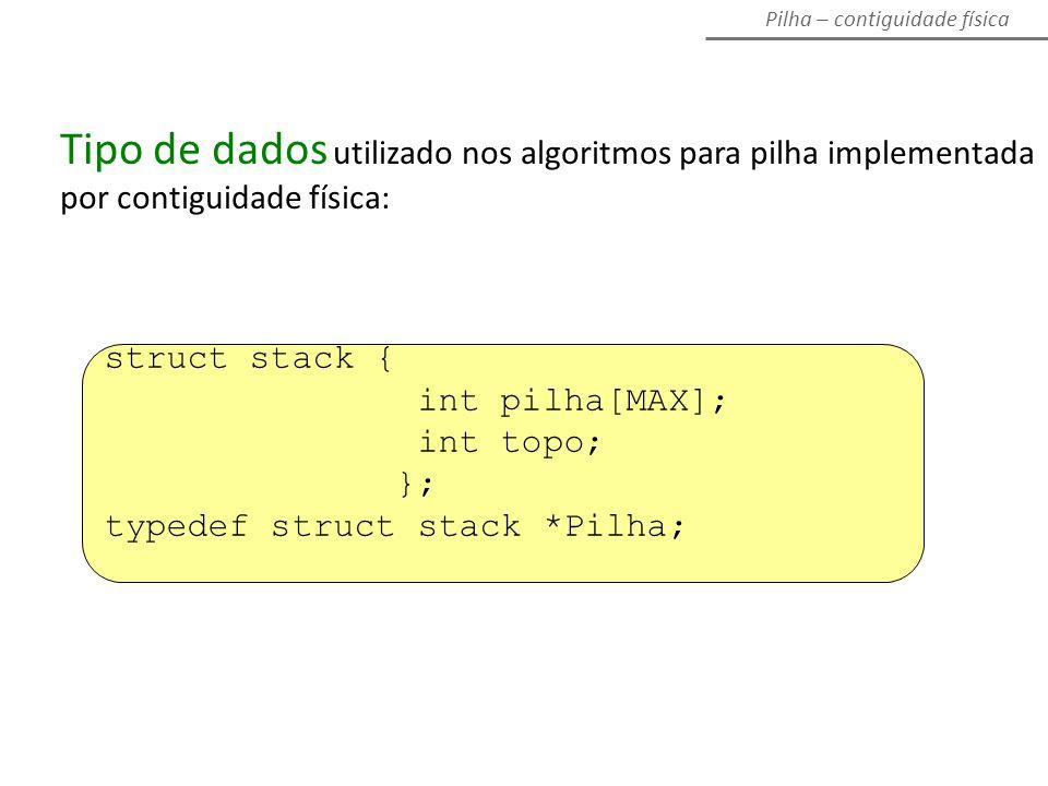Pilha – contiguidade física struct stack { int pilha[MAX]; int topo; }; typedef struct stack *Pilha; Tipo de dados utilizado nos algoritmos para pilha implementada por contiguidade física: