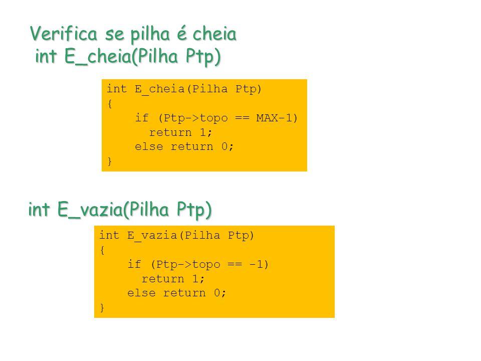 Verifica se pilha é cheia int E_cheia(Pilha Ptp) int E_vazia(Pilha Ptp) int E_cheia(Pilha Ptp) { if (Ptp->topo == MAX-1) return 1; else return 0; } int E_vazia(Pilha Ptp) { if (Ptp->topo == -1) return 1; else return 0; }