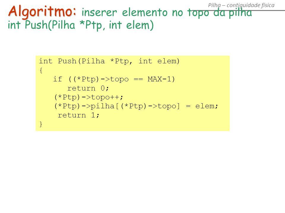 Algoritmo: Algoritmo: inserer elemento no topo da pilha int Push(Pilha *Ptp, int elem) { if ((*Ptp)->topo == MAX-1) return 0; (*Ptp)->topo++; (*Ptp)->pilha[(*Ptp)->topo] = elem; return 1; }