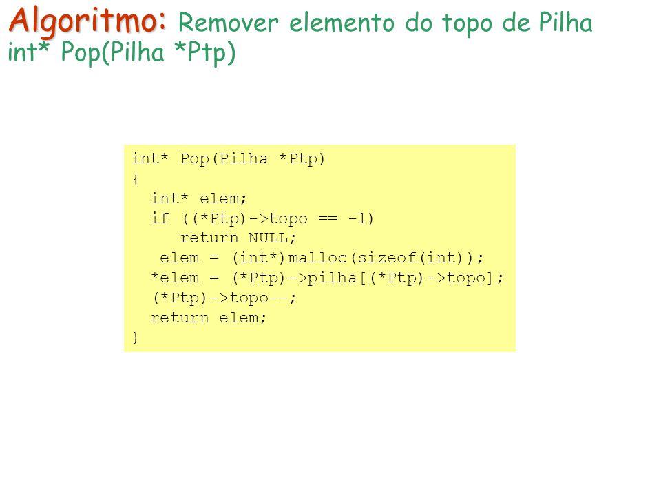 int* Pop(Pilha *Ptp) { int* elem; if ((*Ptp)->topo == -1) return NULL; elem = (int*)malloc(sizeof(int)); *elem = (*Ptp)->pilha[(*Ptp)->topo]; (*Ptp)->topo--; return elem; } Algoritmo: Algoritmo: Remover elemento do topo de Pilha int* Pop(Pilha *Ptp)