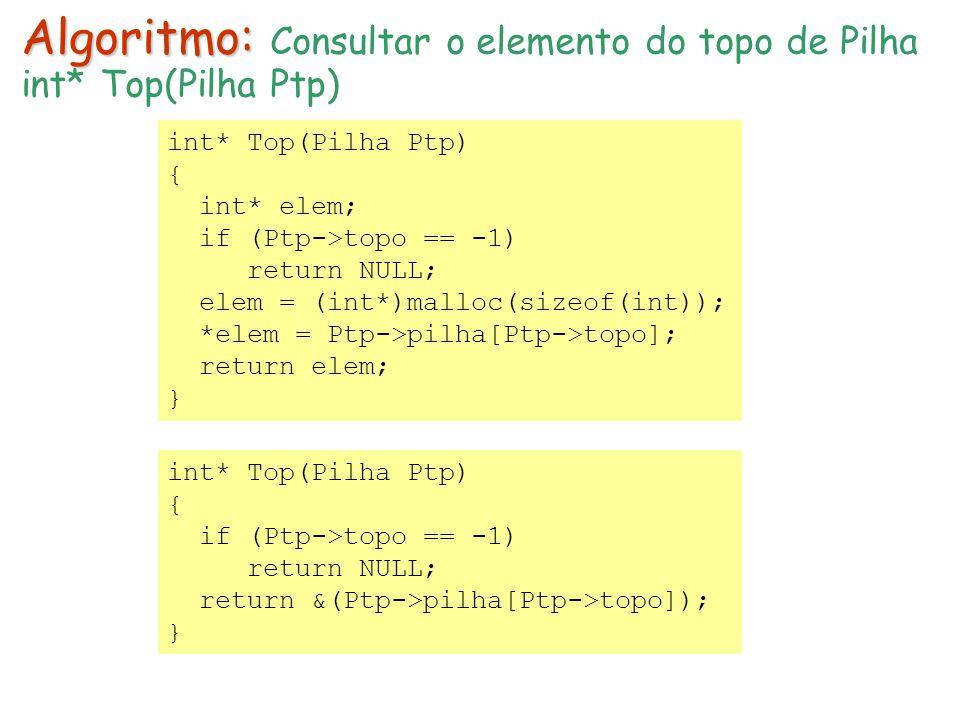 int* Top(Pilha Ptp) { int* elem; if (Ptp->topo == -1) return NULL; elem = (int*)malloc(sizeof(int)); *elem = Ptp->pilha[Ptp->topo]; return elem; } Algoritmo: Algoritmo: Consultar o elemento do topo de Pilha int* Top(Pilha Ptp) { if (Ptp->topo == -1) return NULL; return &(Ptp->pilha[Ptp->topo]); }