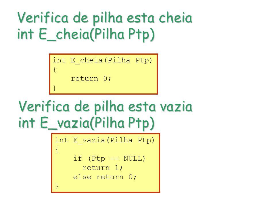 Verifica de pilha esta cheia int E_cheia(Pilha Ptp) Verifica de pilha esta vazia int E_vazia(Pilha Ptp) int E_cheia(Pilha Ptp) { return 0; } int E_vazia(Pilha Ptp) { if (Ptp == NULL) return 1; else return 0; }