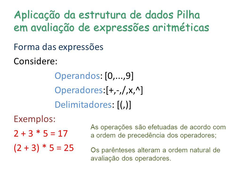 Aplicação da estrutura de dados Pilha em avaliação de expressões aritméticas Forma das expressões Considere: Operandos: [0,...,9] Operadores:[+,-,/,x,^] Delimitadores: [(,)] Exemplos: 2 + 3 * 5 = 17 (2 + 3) * 5 = 25 As operações são efetuadas de acordo com a ordem de precedência dos operadores; Os parênteses alteram a ordem natural de avaliação dos operadores.