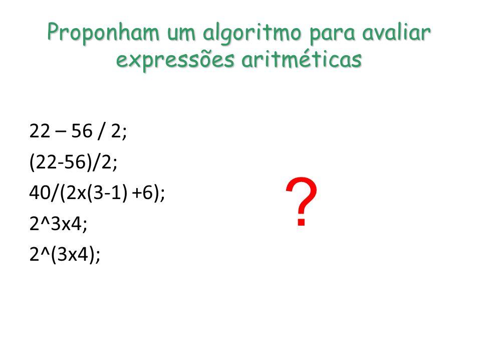 Proponham um algoritmo para avaliar expressões aritméticas 22 – 56 / 2; (22-56)/2; 40/(2x(3-1) +6); 2^3x4; 2^(3x4); ?