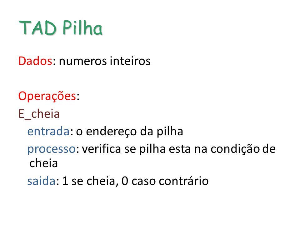 TAD Pilha Dados: numeros inteiros Operações: E_cheia entrada: o endereço da pilha processo: verifica se pilha esta na condição de cheia saida: 1 se cheia, 0 caso contrário