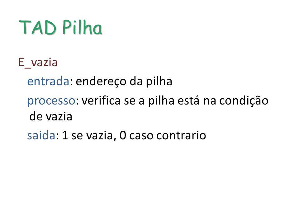 TAD Pilha E_vazia entrada: endereço da pilha processo: verifica se a pilha está na condição de vazia saida: 1 se vazia, 0 caso contrario