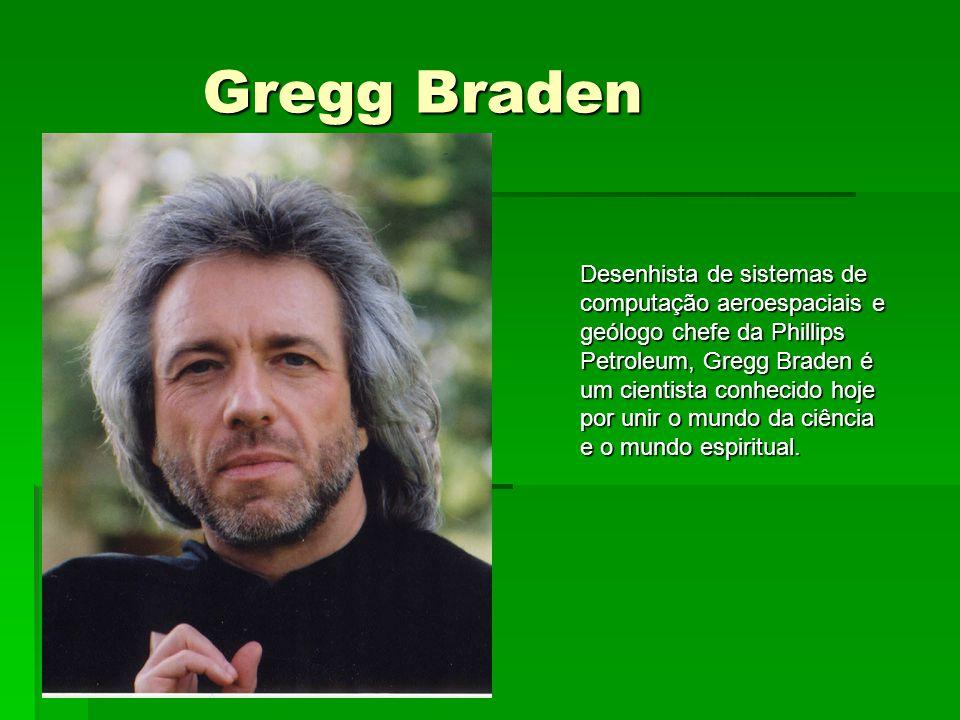 Gregg Braden Desenhista de sistemas de computação aeroespaciais e geólogo chefe da Phillips Petroleum, Gregg Braden é um cientista conhecido hoje por