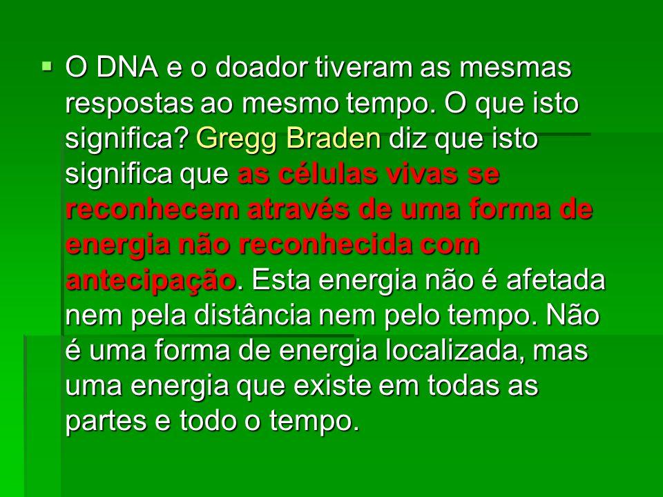  O DNA e o doador tiveram as mesmas respostas ao mesmo tempo. O que isto significa? Gregg Braden diz que isto significa que as células vivas se recon