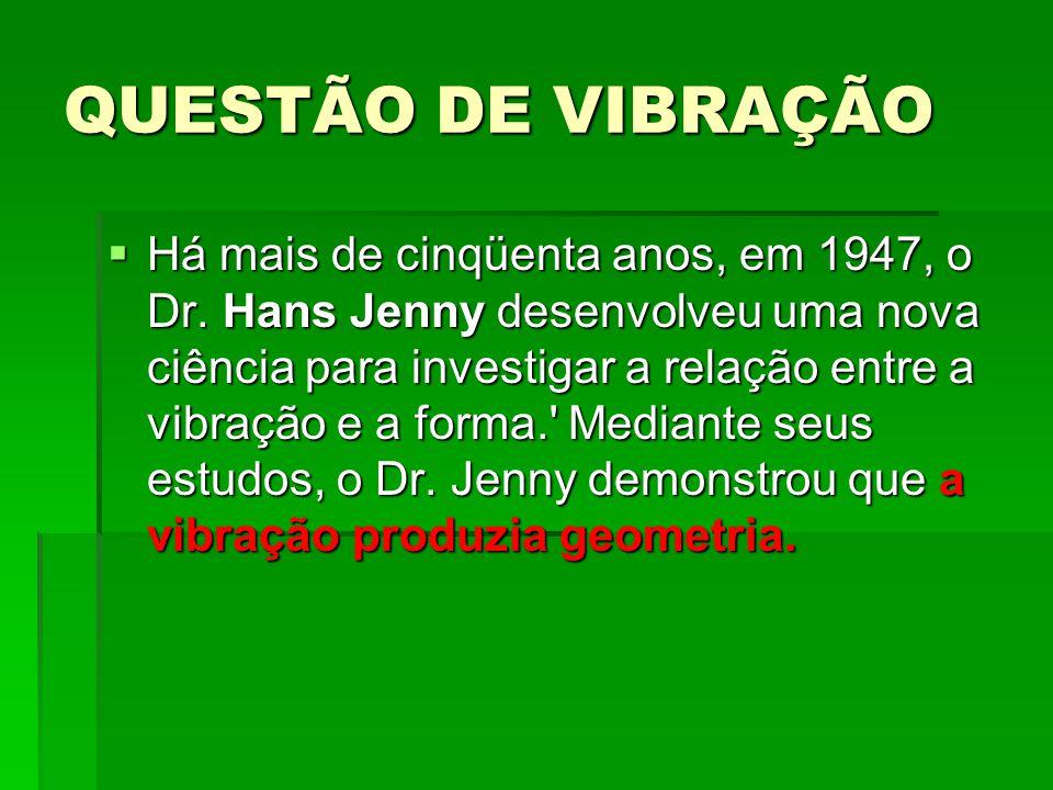 QUESTÃO DE VIBRAÇÃO  Há mais de cinqüenta anos, em 1947, o Dr. Hans Jenny desenvolveu uma nova ciência para investigar a relação entre a vibração e a