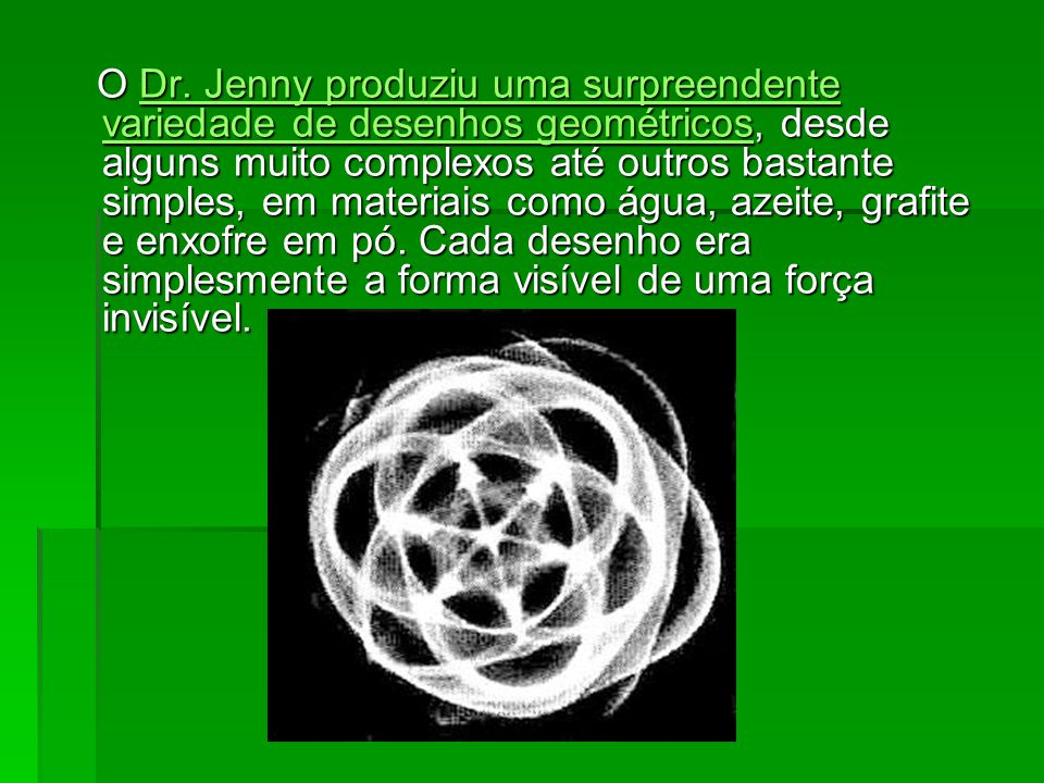 O Dr. Jenny produziu uma surpreendente variedade de desenhos geométricos, desde alguns muito complexos até outros bastante simples, em materiais como