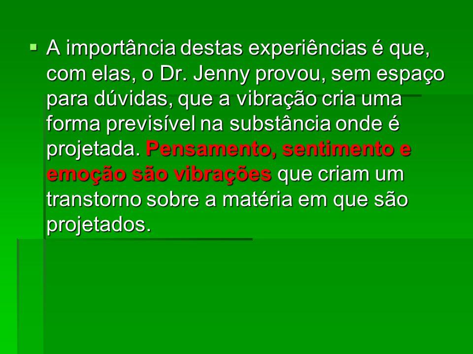  A importância destas experiências é que, com elas, o Dr. Jenny provou, sem espaço para dúvidas, que a vibração cria uma forma previsível na substânc