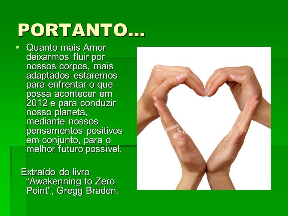 PORTANTO…  Quanto mais Amor deixarmos fluir por nossos corpos, mais adaptados estaremos para enfrentar o que possa acontecer em 2012 e para conduzir