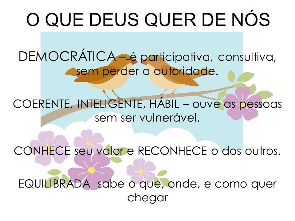 O QUE DEUS QUER DE NÓS DEMOCRÁTICA – é participativa, consultiva, sem perder a autoridade. COERENTE, INTELIGENTE, HÁBIL – ouve as pessoas sem ser vuln