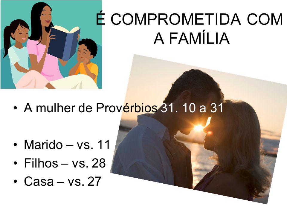 É COMPROMETIDA COM A FAMÍLIA A mulher de Provérbios 31. 10 a 31 Marido – vs. 11 Filhos – vs. 28 Casa – vs. 27