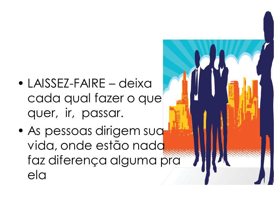 LAISSEZ-FAIRE – deixa cada qual fazer o que quer, ir, passar. As pessoas dirigem sua vida, onde estão nada faz diferença alguma pra ela