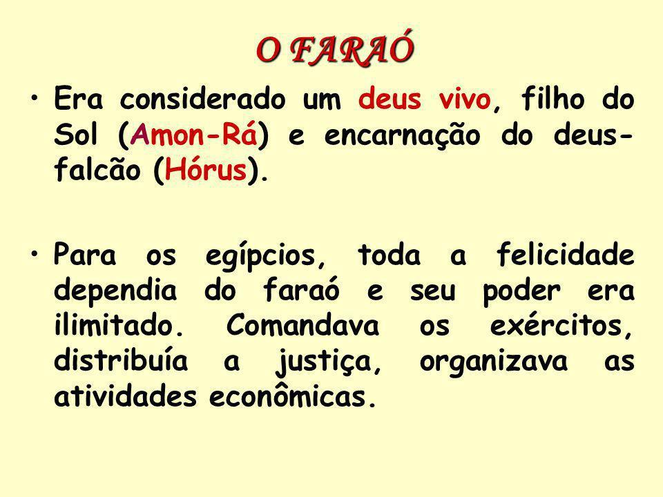 O FARAÓ Era considerado um deus vivo, filho do Sol (Amon-Rá) e encarnação do deus- falcão (Hórus).