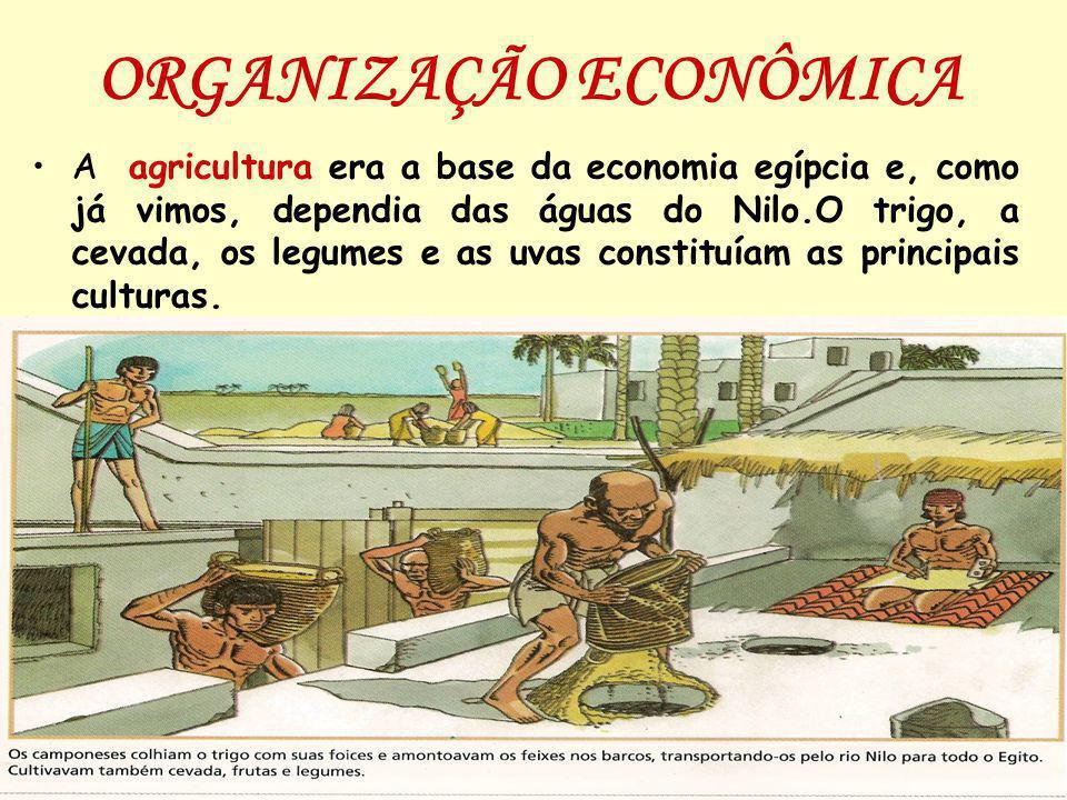 ORGANIZAÇÃO ECONÔMICA A agricultura era a base da economia egípcia e, como já vimos, dependia das águas do Nilo.O trigo, a cevada, os legumes e as uva