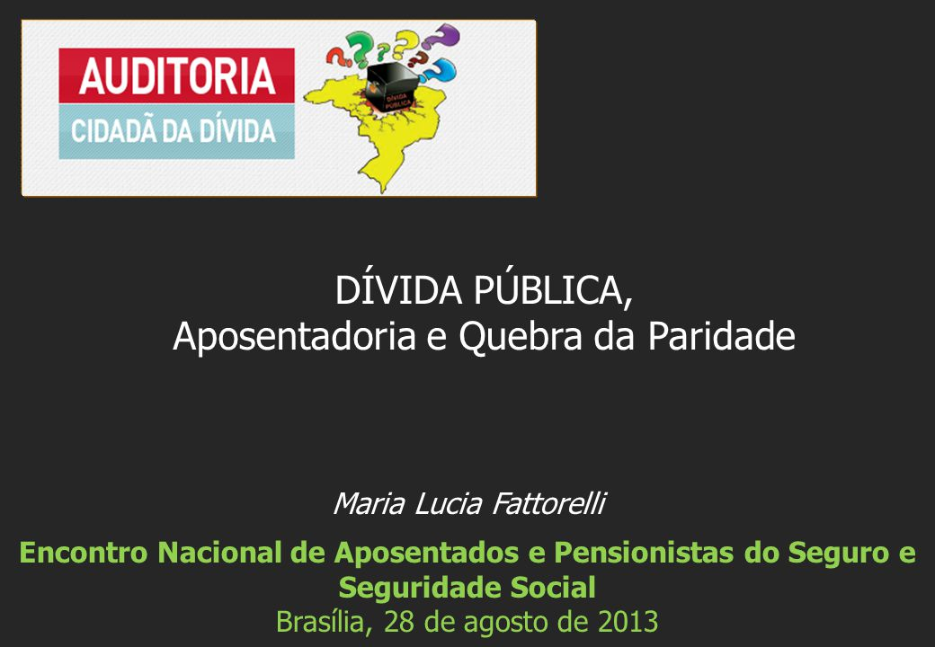 Maria Lucia Fattorelli Encontro Nacional de Aposentados e Pensionistas do Seguro e Seguridade Social Brasília, 28 de agosto de 2013 DÍVIDA PÚBLICA, Ap
