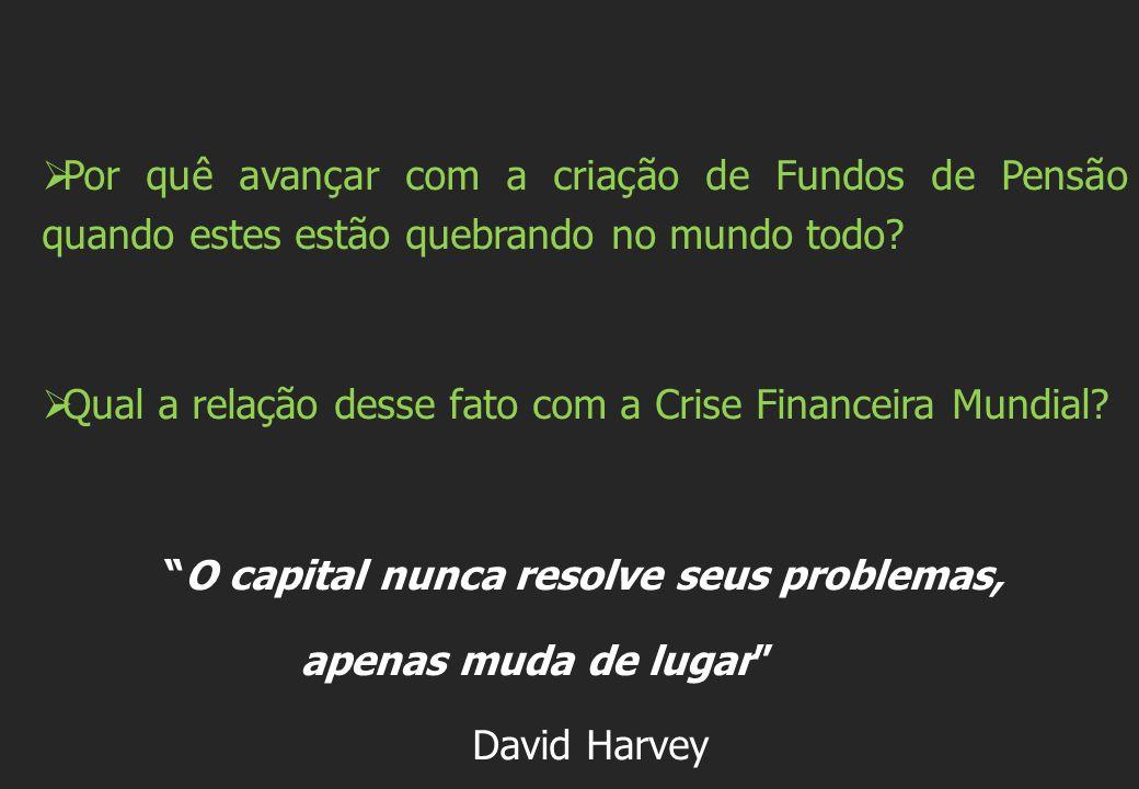  Por quê avançar com a criação de Fundos de Pensão quando estes estão quebrando no mundo todo?  Qual a relação desse fato com a Crise Financeira Mun