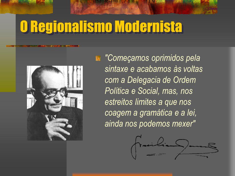 O Regionalismo Modernista Começamos oprimidos pela sintaxe e acabamos às voltas com a Delegacia de Ordem Política e Social, mas, nos estreitos limites a que nos coagem a gramática e a lei, ainda nos podemos mexer