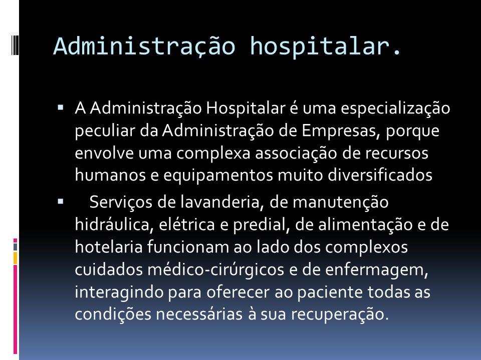 Administração hospitalar.  A Administração Hospitalar é uma especialização peculiar da Administração de Empresas, porque envolve uma complexa associa