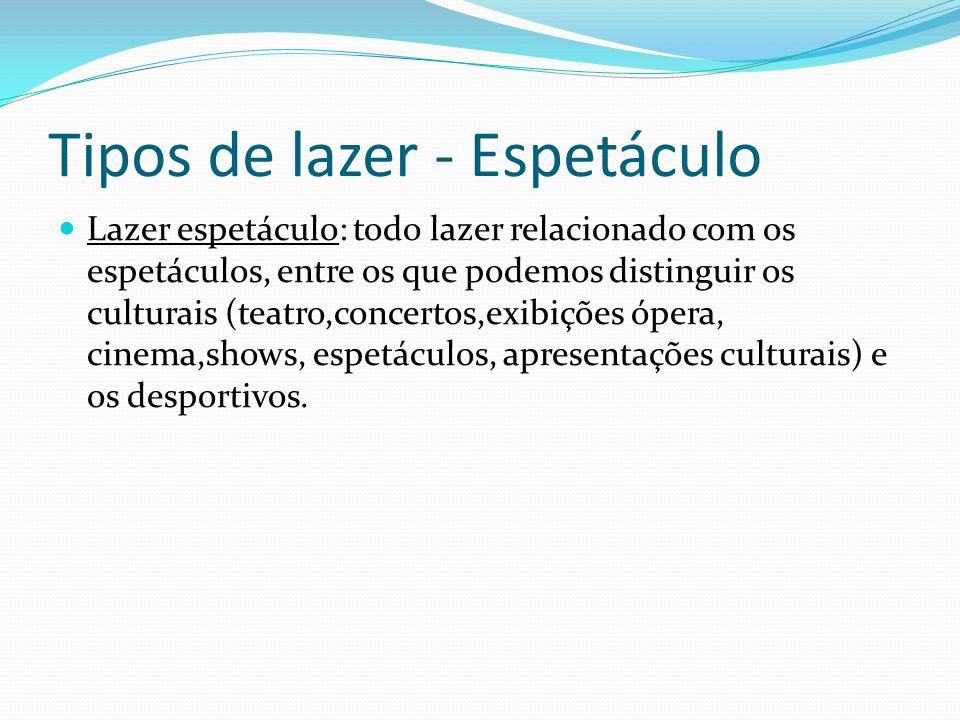 Tipos de lazer - Espetáculo Lazer espetáculo: todo lazer relacionado com os espetáculos, entre os que podemos distinguir os culturais (teatro,concerto