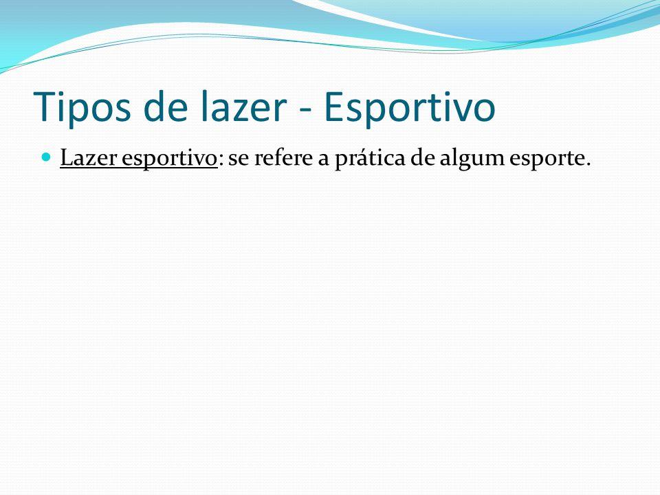 Tipos de lazer - Esportivo Lazer esportivo: se refere a prática de algum esporte.
