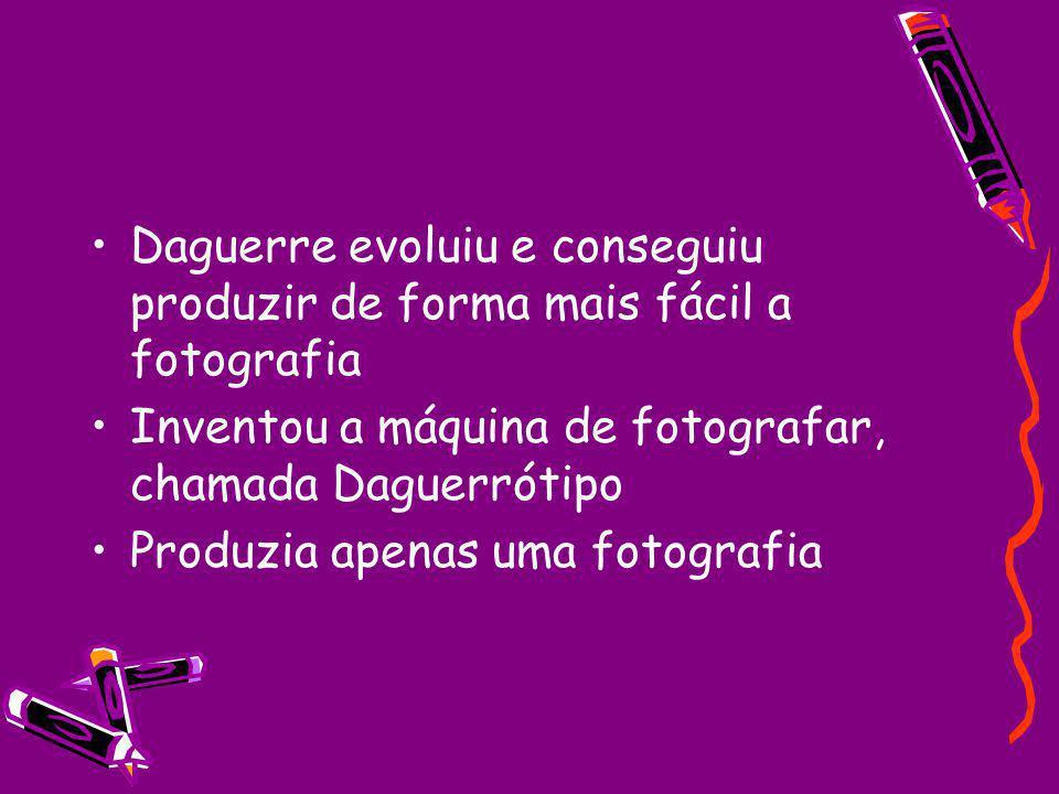 Daguerre evoluiu e conseguiu produzir de forma mais fácil a fotografia Inventou a máquina de fotografar, chamada Daguerrótipo Produzia apenas uma fotografia