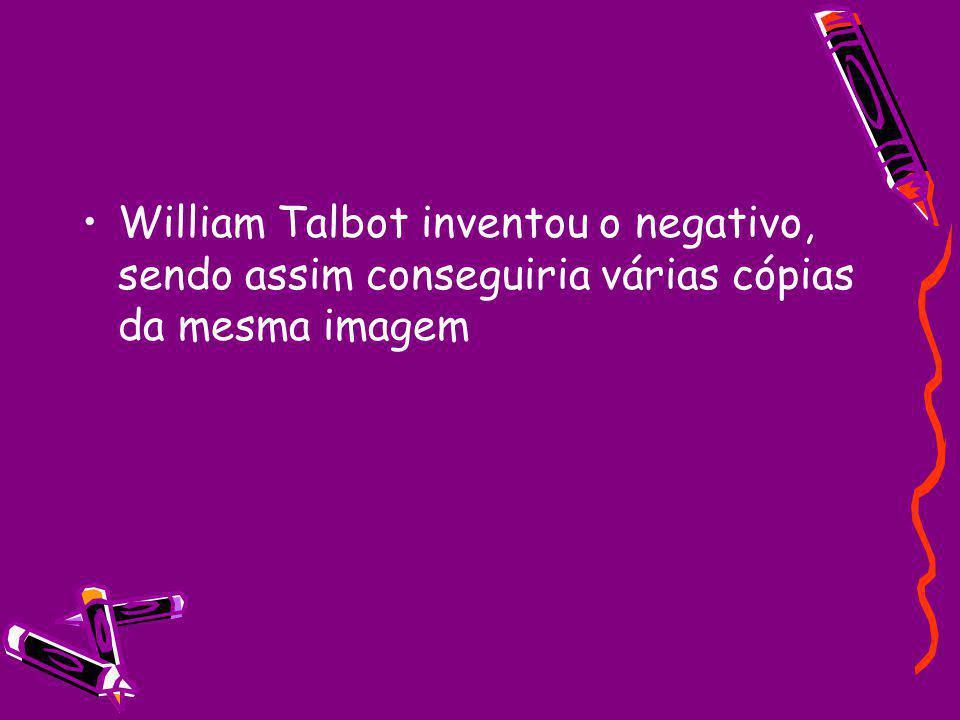 William Talbot inventou o negativo, sendo assim conseguiria várias cópias da mesma imagem