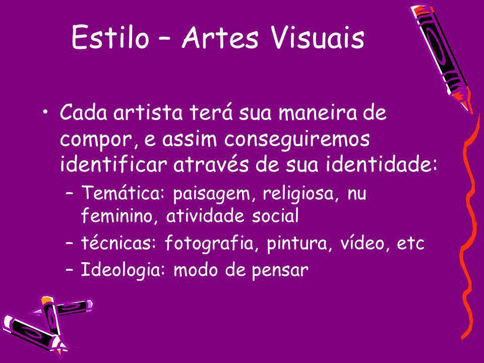 Estilo – Artes Visuais Cada artista terá sua maneira de compor, e assim conseguiremos identificar através de sua identidade: –Temática: paisagem, religiosa, nu feminino, atividade social –técnicas: fotografia, pintura, vídeo, etc –Ideologia: modo de pensar