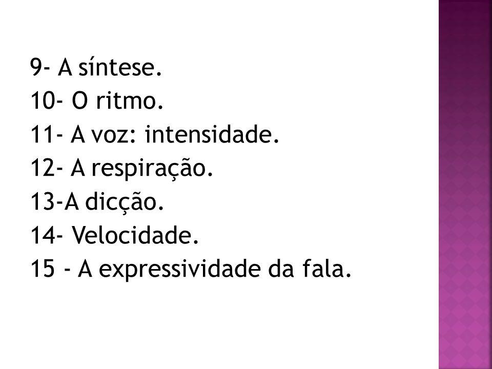 9- A síntese. 10- O ritmo. 11- A voz: intensidade. 12- A respiração. 13-A dicção. 14- Velocidade. 15 - A expressividade da fala.