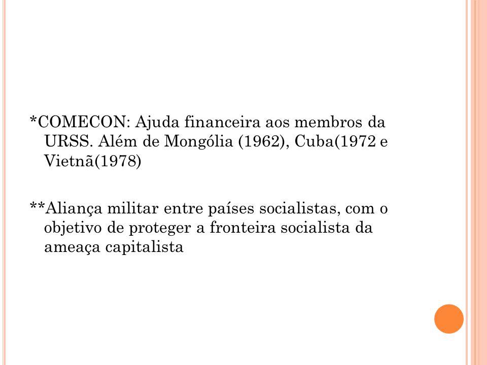 *COMECON: Ajuda financeira aos membros da URSS. Além de Mongólia (1962), Cuba(1972 e Vietnã(1978) **Aliança militar entre países socialistas, com o ob