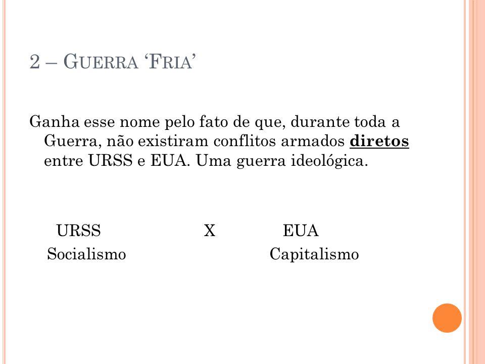 2 – G UERRA 'F RIA ' Ganha esse nome pelo fato de que, durante toda a Guerra, não existiram conflitos armados diretos entre URSS e EUA. Uma guerra ide
