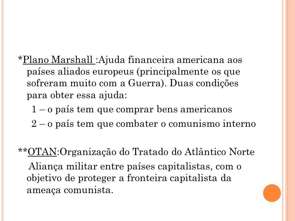 *Plano Marshall :Ajuda financeira americana aos países aliados europeus (principalmente os que sofreram muito com a Guerra). Duas condições para obter