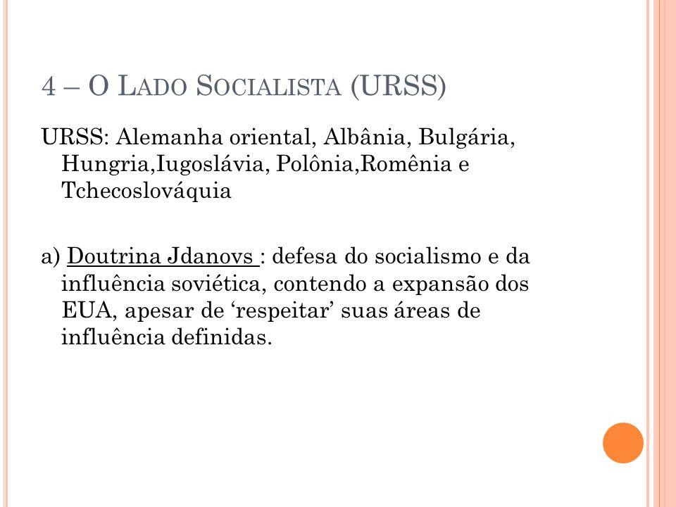 4 – O L ADO S OCIALISTA (URSS) URSS: Alemanha oriental, Albânia, Bulgária, Hungria,Iugoslávia, Polônia,Romênia e Tchecoslováquia a) Doutrina Jdanovs :