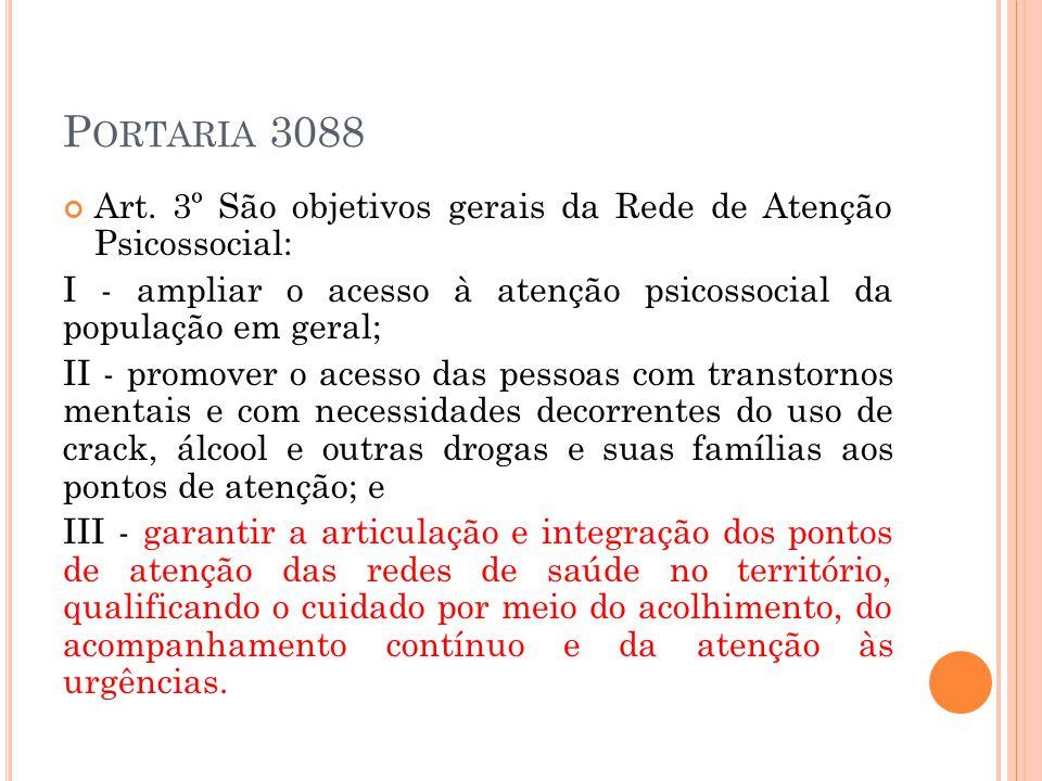 P ORTARIA 3088 Art. 3º São objetivos gerais da Rede de Atenção Psicossocial: I - ampliar o acesso à atenção psicossocial da população em geral; II - p