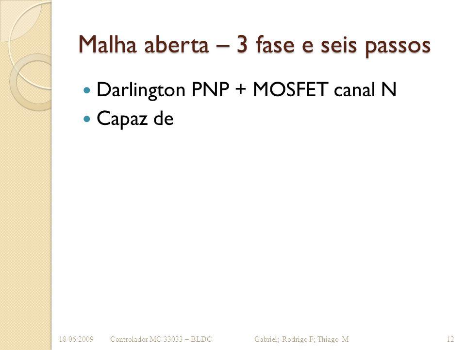 Malha aberta – 3 fase e seis passos Darlington PNP + MOSFET canal N Capaz de Controlador MC 33033 – BLDC Gabriel; Rodrigo F; Thiago M18/06/200912