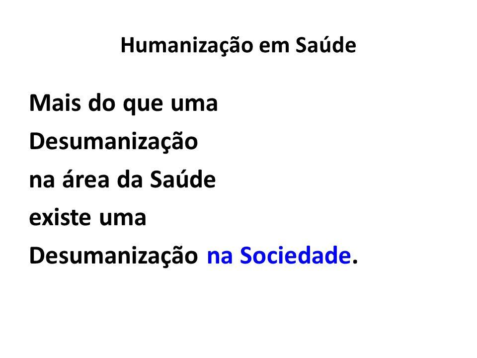 Humanização em Saúde Mais do que uma Desumanização na área da Saúde existe uma Desumanização na Sociedade.