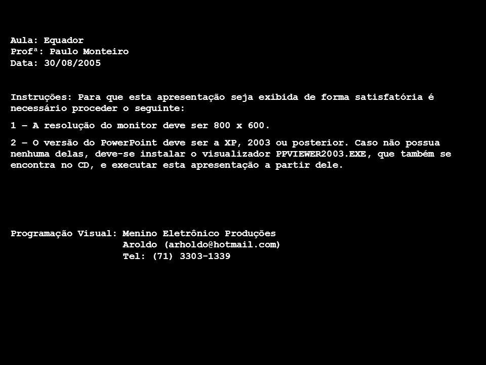 Aula: Equador Profª: Paulo Monteiro Data: 30/08/2005 Instruções: Para que esta apresentação seja exibida de forma satisfatória é necessário proceder o seguinte: 1 – A resolução do monitor deve ser 800 x 600.