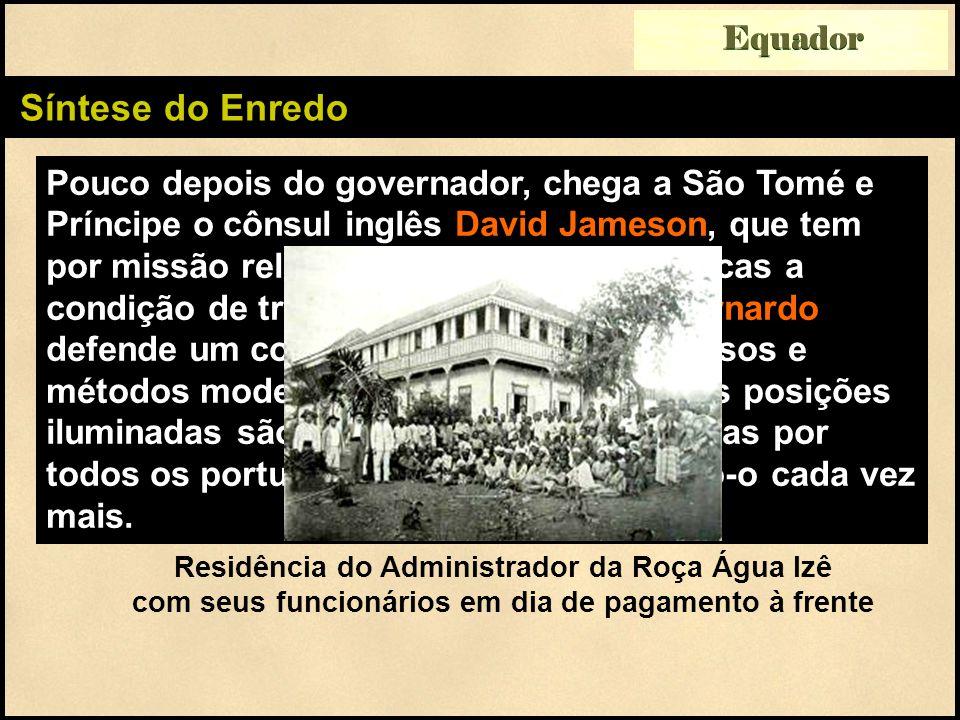 Síntese do Enredo Pouco depois do governador, chega a São Tomé e Príncipe o cônsul inglês David Jameson, que tem por missão relatar às autoridades britânicas a condição de trabalho nas roças.