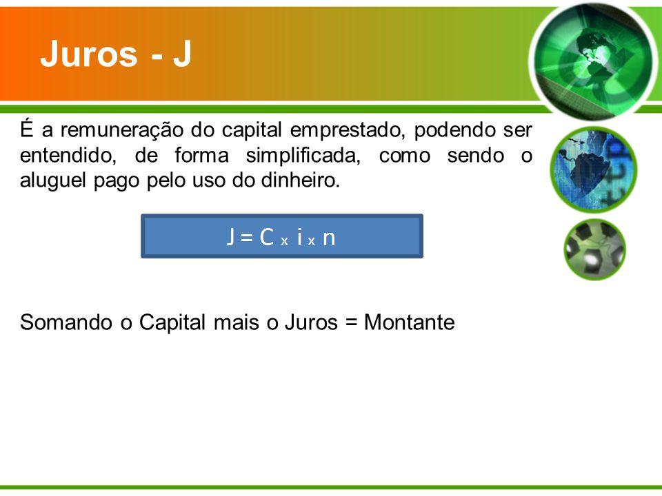 Juros - J É a remuneração do capital emprestado, podendo ser entendido, de forma simplificada, como sendo o aluguel pago pelo uso do dinheiro. Somando