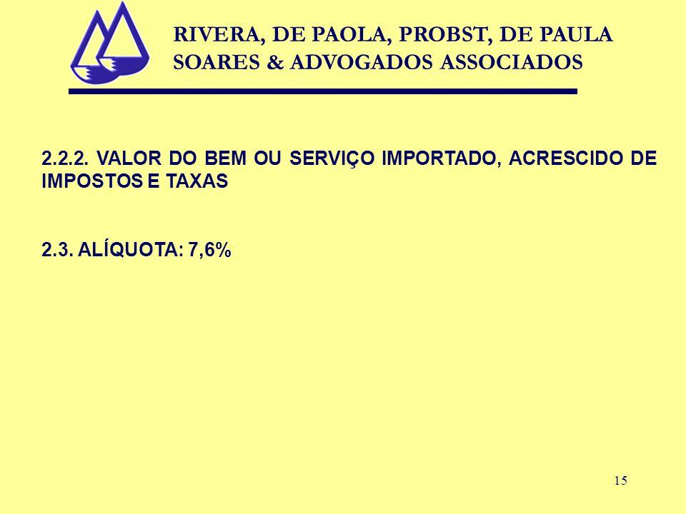 15 2.2.2. VALOR DO BEM OU SERVIÇO IMPORTADO, ACRESCIDO DE IMPOSTOS E TAXAS 2.3. ALÍQUOTA: 7,6% RIVERA, DE PAOLA, PROBST, DE PAULA SOARES & ADVOGADOS A
