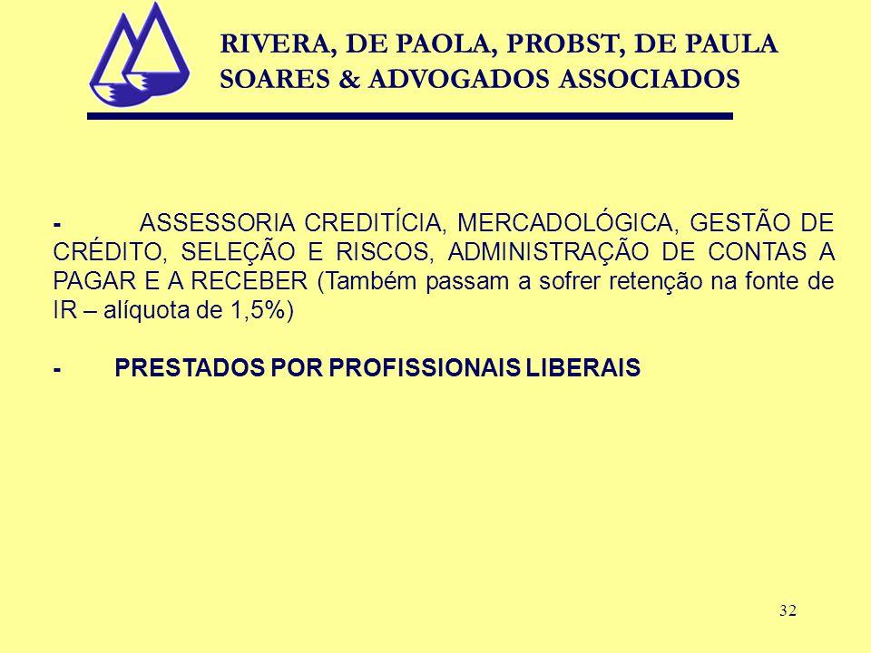 32 - ASSESSORIA CREDITÍCIA, MERCADOLÓGICA, GESTÃO DE CRÉDITO, SELEÇÃO E RISCOS, ADMINISTRAÇÃO DE CONTAS A PAGAR E A RECEBER (Também passam a sofrer retenção na fonte de IR – alíquota de 1,5%) - PRESTADOS POR PROFISSIONAIS LIBERAIS RIVERA, DE PAOLA, PROBST, DE PAULA SOARES & ADVOGADOS ASSOCIADOS