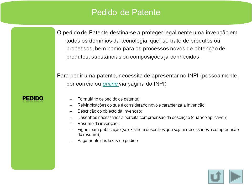 Pedido de Patente O pedido de Patente destina-se a proteger legalmente uma invenção em todos os domínios da tecnologia, quer se trate de produtos ou processos, bem como para os processos novos de obtenção de produtos, substâncias ou composições já conhecidos.