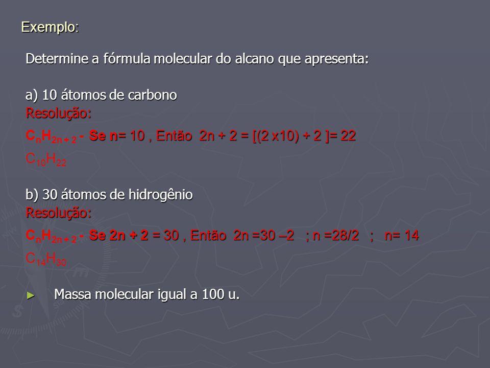 Exemplo: Determine a fórmula molecular do alcano que apresenta: a) 10 átomos de carbono Resolução: Se n= 10, Então 2n + 2 = [(2 x10) + 2 ]= 22 C n H 2