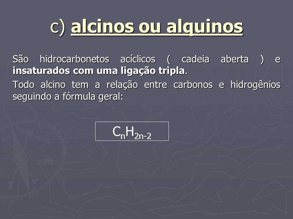 c) alcinos ou alquinos São hidrocarbonetos acíclicos ( cadeia aberta ) e insaturados com uma ligação tripla. Todo alcino tem a relação entre carbonos
