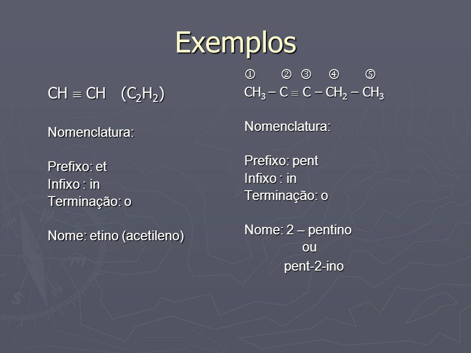Exemplos CH  CH (C 2 H 2 ) Nomenclatura: Prefixo: et Infixo : in Terminação: o Nome: etino (acetileno)    CH 3 – C  C – CH 2 – CH 3 Nomenclatura: