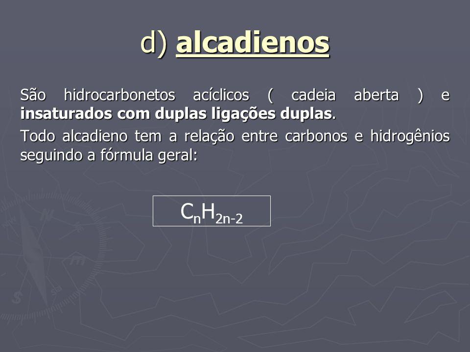d) alcadienos São hidrocarbonetos acíclicos ( cadeia aberta ) e insaturados com duplas ligações duplas. Todo alcadieno tem a relação entre carbonos e